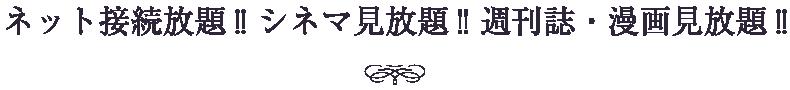 ネット接続放題!! シネマ見放題!! 週刊誌・漫画見放題!!